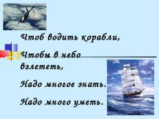 Чтоб водить корабли, Чтобы в небо взлететь, Надо многое знать. Надо много уме