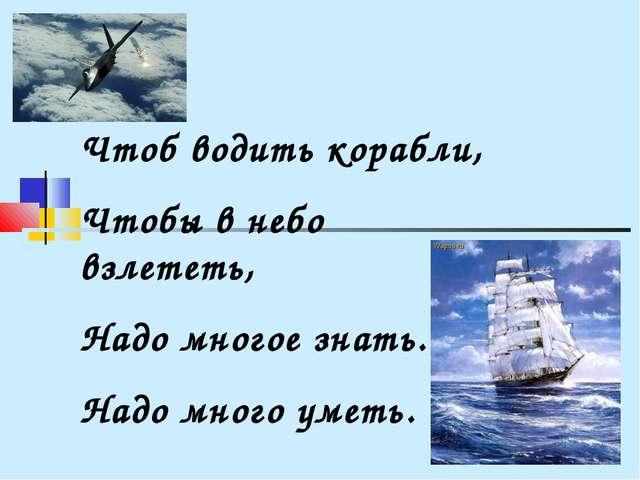 Чтоб водить корабли, Чтобы в небо взлететь, Надо многое знать. Надо много уме...