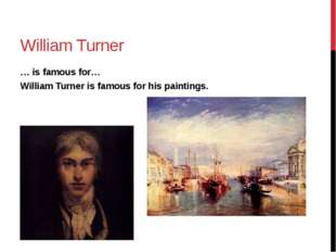 William Turner … is famous for… William Turner is famous for his paintings.
