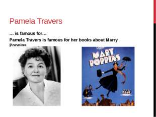 Pamela Travers … is famous for… Pamela Travers is famous for her books about