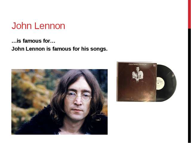 John Lennon …is famous for… John Lennon is famous for his songs.
