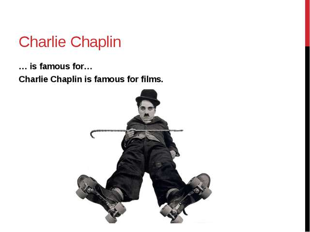Charlie Chaplin … is famous for… Charlie Chaplin is famous for films.