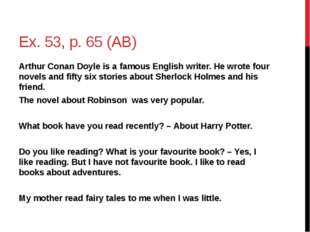 Ex. 53, p. 65 (AB) Arthur Conan Doyle is a famous English writer. He wrote fo