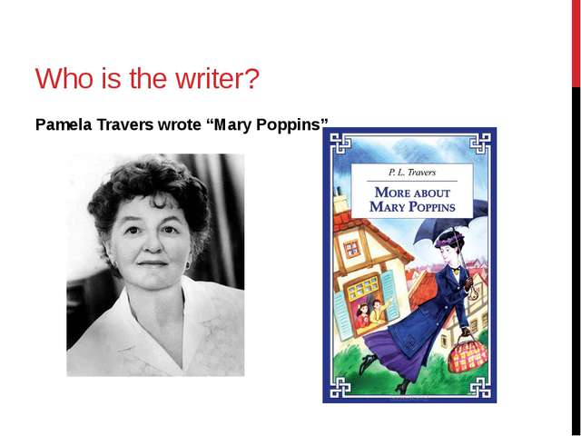 "Who is the writer? Pamela Travers wrote ""Mary Poppins"""