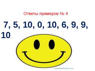 Ответы примеров № 4 7, 5, 10, 0, 10, 6, 9, 9, 10.