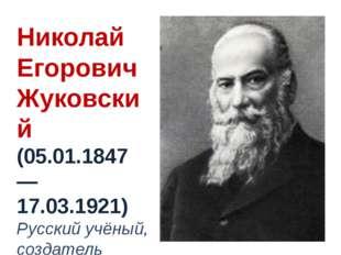 Николай Егорович Жуковский (05.01.1847 — 17.03.1921) Русский учёный, создател