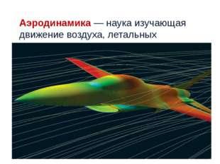 Аэродинамика— наука изучающая движение воздуха, летальных аппаратов.