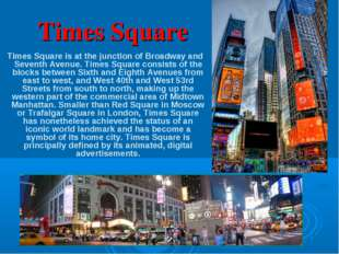 Times Square Times Square is at the junction of Broadway and Seventh Avenue.