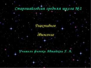 Старошайговсая средняя школа № 2 Реактивное движение Учитель физики Автайкин