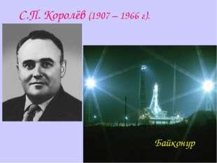 С.П. Королёв (1907 – 1966 г). Байконур