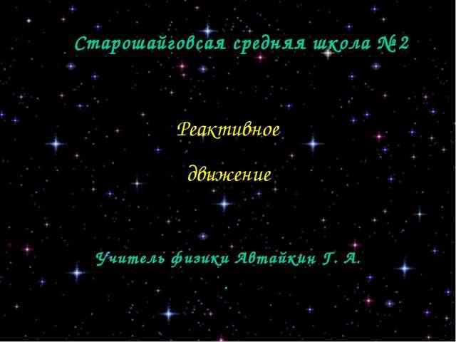 Старошайговсая средняя школа № 2 Реактивное движение Учитель физики Автайкин...