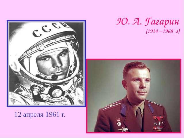 Ю. А. Гагарин (1934 –1968 г) 12 апреля 1961 г.