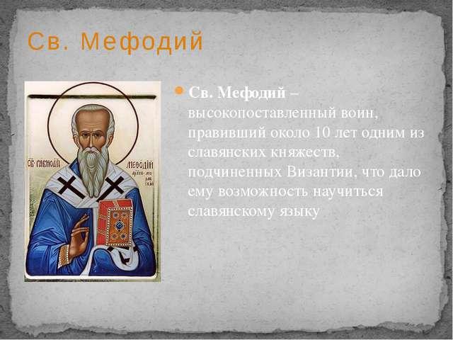 Св. Мефодий Св. Мефодий – высокопоставленный воин, правивший около 10 лет одн...