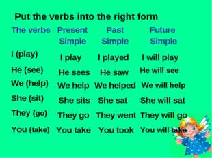 Put the verbs into the right form I play I played I will play He sees He saw