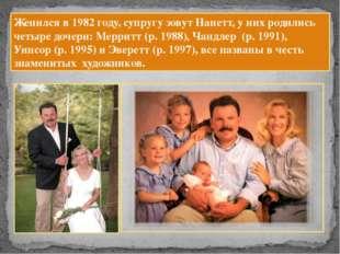 Женился в 1982 году, супругу зовут Нанетт, у них родились четыре дочери: Мерр