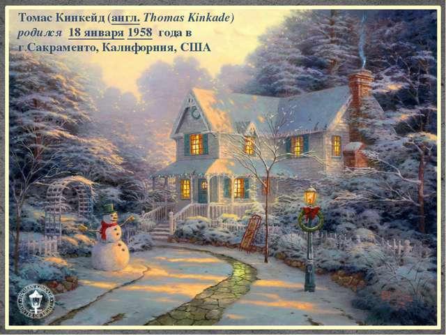 Томас Кинкейд (англ.Thomas Kinkade) родился 18января 1958 года в г.Сакрамен...