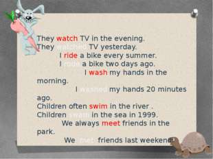 They watch TV in the evening. They watched TV yesterday. I ride a bike every