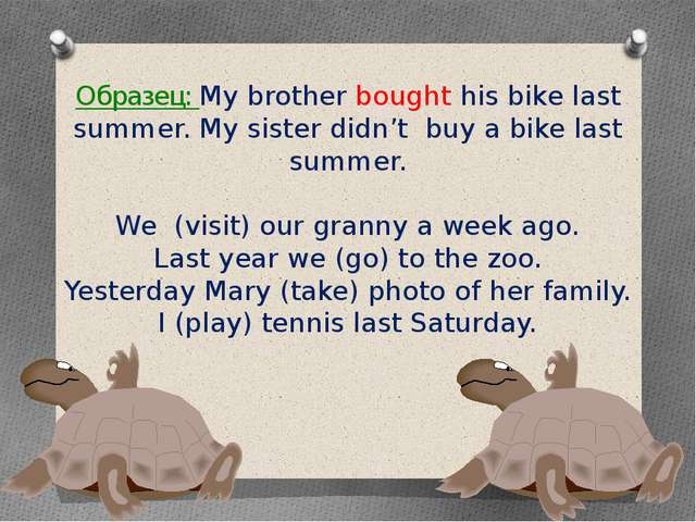 Образец: My brother bought his bike last summer. My sister didn't buy a bike...