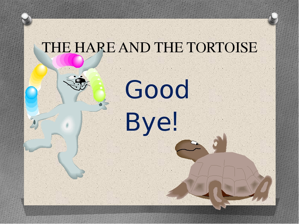 THE HARE AND THE TORTOISE Good Bye!