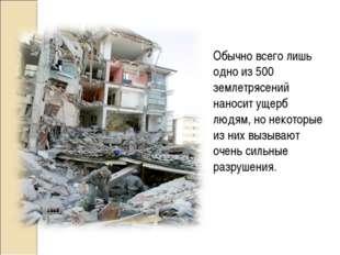 Обычно всего лишь одно из 500 землетрясений наносит ущерб людям, но некоторые