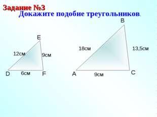A B C Докажите подобие треугольников. Задание №3 D E F 9см 12см 6см 13,5см 9с