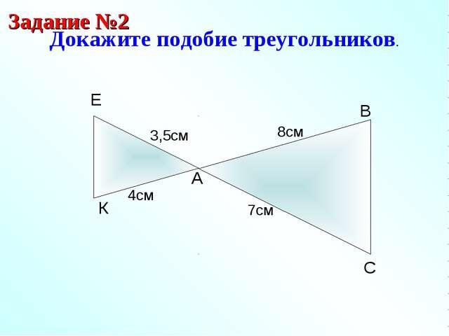 Докажите подобие треугольников. Задание №2 A B С 7см Е К 8см 3,5см 4см