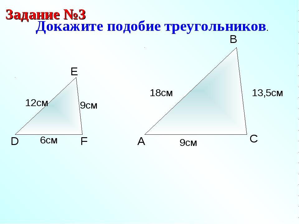 A B C Докажите подобие треугольников. Задание №3 D E F 9см 12см 6см 13,5см 9с...