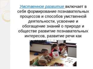 Умственное развитие включает в себя формирование познавательных процессов и