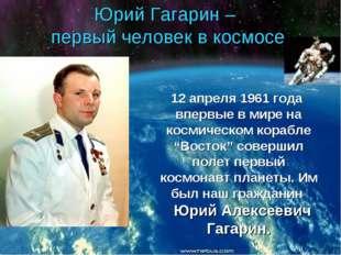 Юрий Гагарин – первый человек в космосе 12 апреля 1961 года впервые в мире на