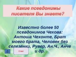 Известно более 50 псевдонимов Чехова: Антоша Чехонте, Брат моего брата, Чело