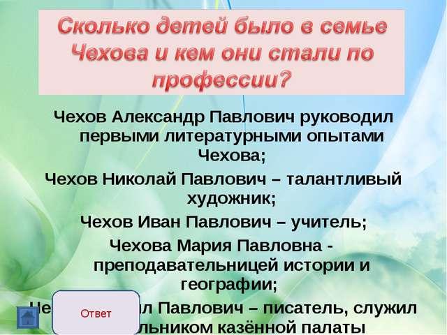 Чехов Александр Павлович руководил первыми литературными опытами Чехова; Чехо...