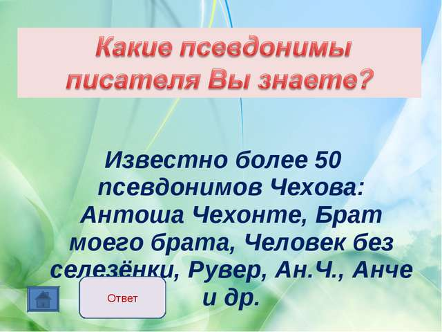Известно более 50 псевдонимов Чехова: Антоша Чехонте, Брат моего брата, Чело...