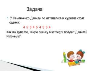 У Семенченко Данилы по математике в журнале стоят оценки: 4 5 3 4 5 4 3 3 4