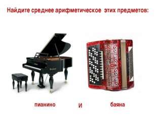 Найдите среднее арифметическое этих предметов: пианино баяна И