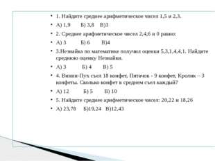 1. Найдите среднее арифметическое чисел 1,5 и 2,3. А) 1,9 Б) 3,8 В)3 2. Средн