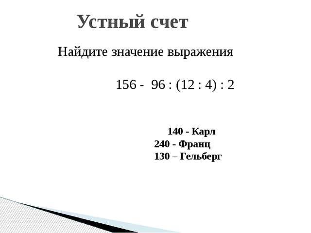 Найдите значение выражения 156 - 96 : (12 : 4) : 2 Устный счет 140 - Карл...
