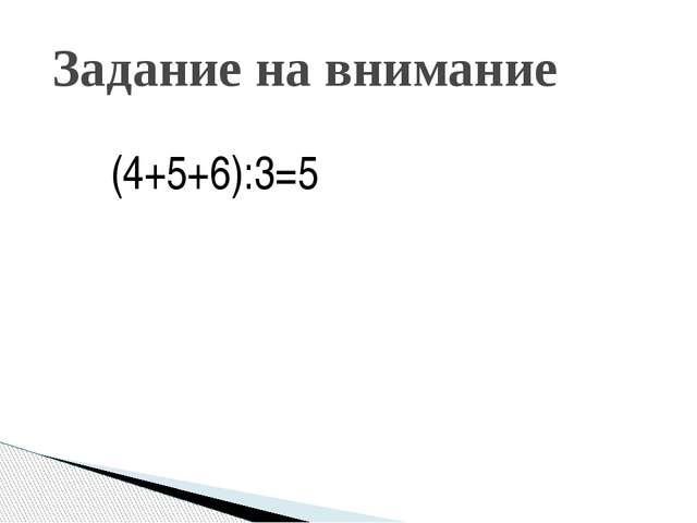 Задание на внимание (4+5+6):3=5