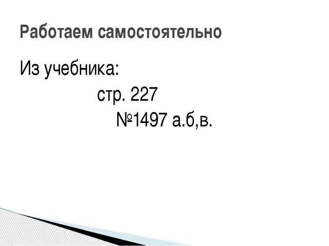 Из учебника: стр. 227 №1497 а.б,в. Работаем самостоятельно