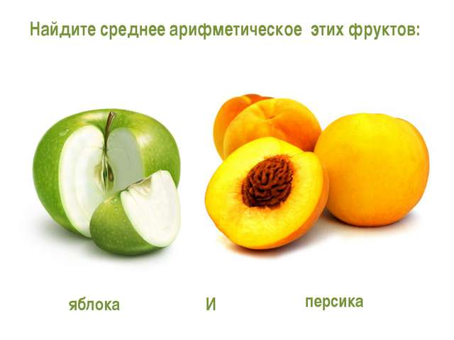 Найдите среднее арифметическое этих фруктов: яблока персика И