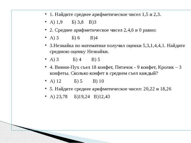 1. Найдите среднее арифметическое чисел 1,5 и 2,3. А) 1,9 Б) 3,8 В)3 2. Средн...