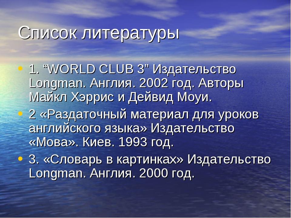 """Список литературы 1. """"WORLD CLUB 3"""" Издательство Longman. Англия. 2002 год. А..."""