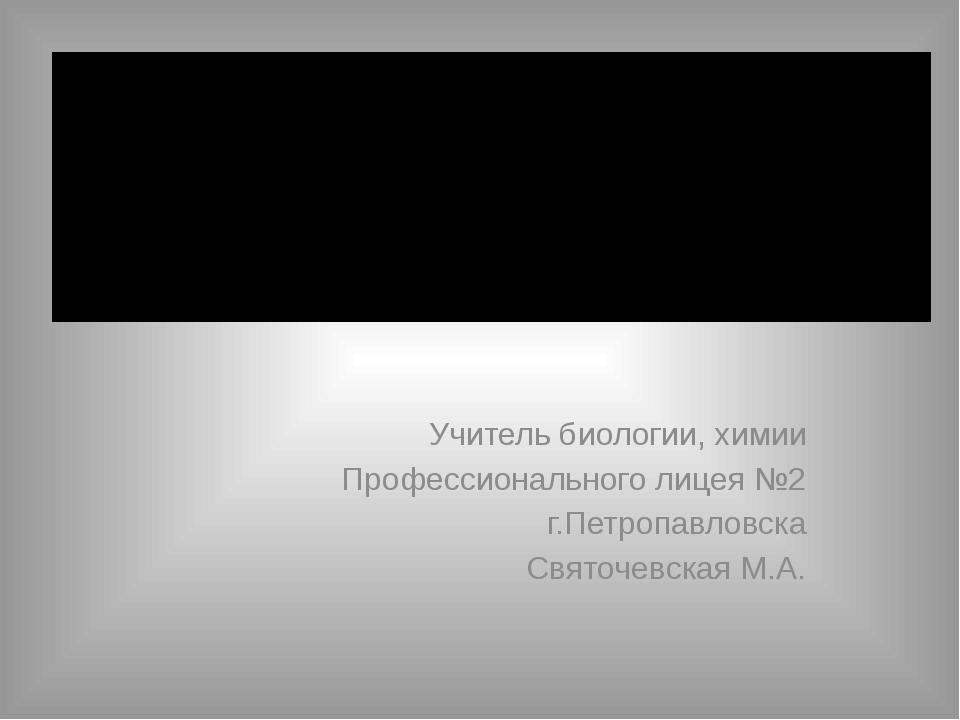 Учитель биологии, химии Профессионального лицея №2 г.Петропавловска Святочев...