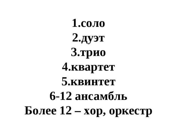 соло дуэт трио квартет квинтет 6-12 ансамбль Более 12 – хор, оркестр