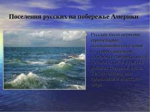 Поселения русских на побережье Америки Русские были первыми европейцами, осно