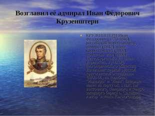 Возглавил её адмирал Иван Фёдорович Крузенштерн КРУЗЕНШТЕРН Иван Федорович (1