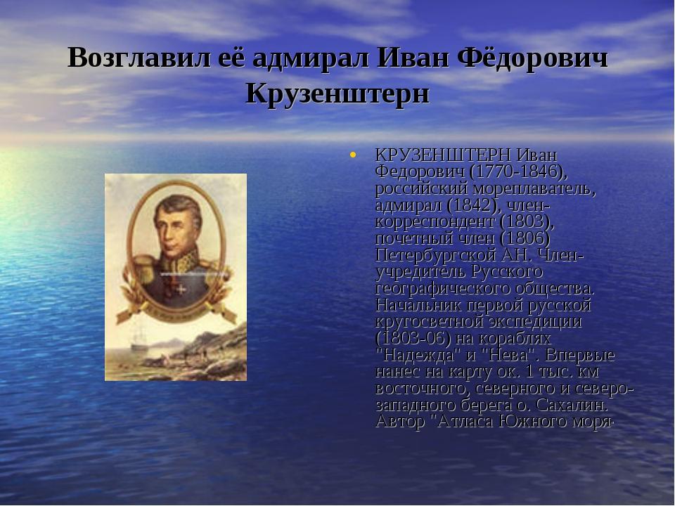 Возглавил её адмирал Иван Фёдорович Крузенштерн КРУЗЕНШТЕРН Иван Федорович (1...