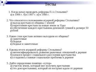 Тесты 1. Когда начал проводить реформы П.А.Столыпин? а) в 1906 г. б) в 1907 г