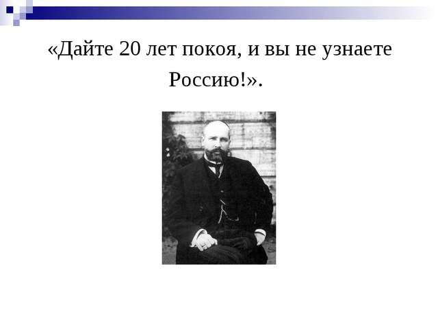 «Дайте 20 лет покоя, и вы не узнаете Россию!».