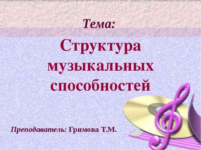 Тема: Структура музыкальных способностей Преподаватель: Гримова Т.М.