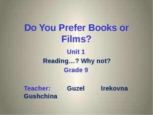 Do You Prefer Books or Films? Unit 1 Reading…? Why not? Grade 9 Teacher: Guze